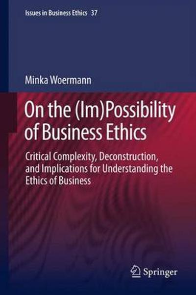 On the (Im)Possibility of Business Ethics - Minka Woermann