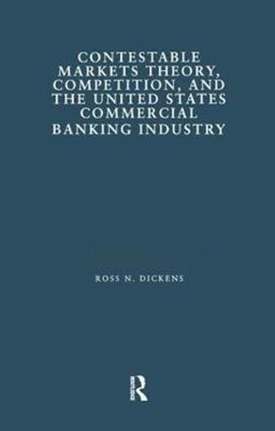 Contestable Markets Theory, Competition, and the United States Commercial Banking Industry - Ross N. Dickens