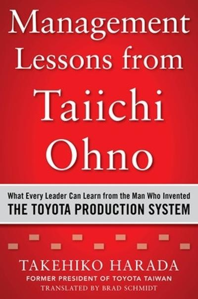 Management Lessons from Taiichi Ohno: What Every Leader Can Learn from the Man who Invented the Toyota Production System - Takehiko Harada