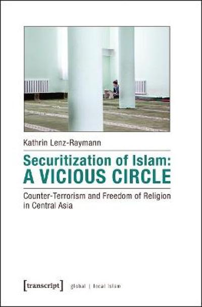 Securitization of Islam - Vicious Circle - Counter-Terrorism and Freedom of Religion in Central Asia - Kathrin Lenz-raymann