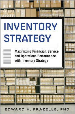Inventory Strategy: Maximizing Financial, Service and Operations Performance with Inventory Strategy - Edward H. Frazelle