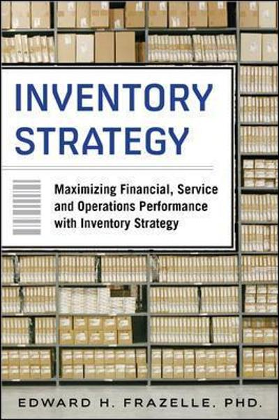 Inventory Strategy: Maximizing Financial, Service and Operations Performance with Inventory Strategy - Edward Frazelle