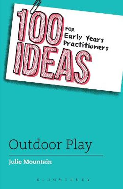 100 Ideas for Early Years Practitioners: Outdoor Play - Julie Mountain