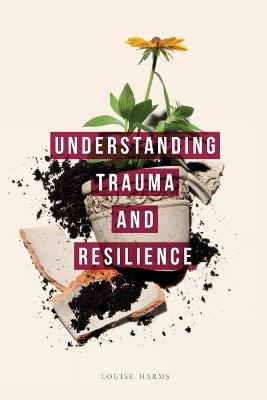 Understanding Trauma and Resilience - Louise Harms