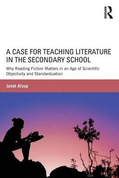 A Case for Teaching Literature in the Secondary School - Janet Alsup