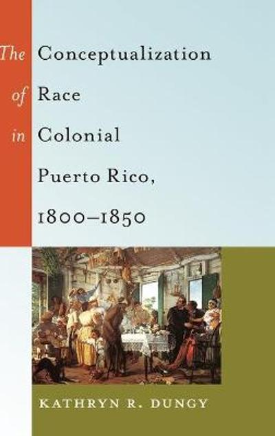The Conceptualization of Race in Colonial Puerto Rico, 1800-1850 - Kathryn R. Dungy