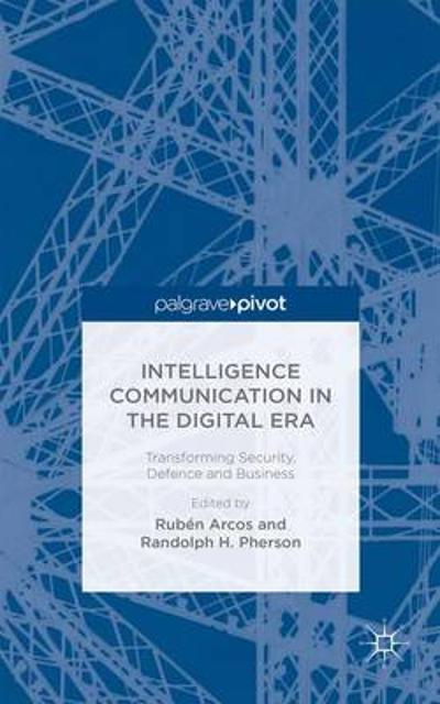 Intelligence Communication in the Digital Era: Transforming Security, Defence and Business - Randolph H. Pherson