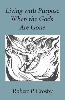 Living with Purpose When the Gods Are Gone - Crosby P Robert