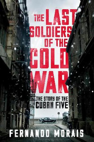 Last Soldiers of the Cold War: The Story of the Cuban Five - Fernando Morais