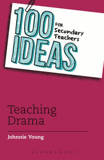 100 Ideas for Secondary Teachers: Teaching Drama - Johnnie Young