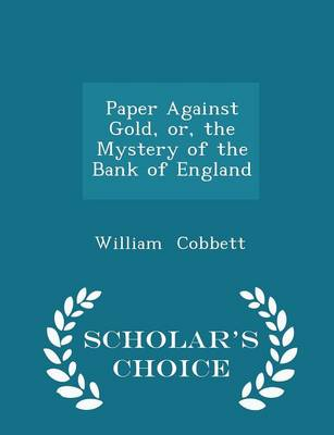 Paper Against Gold, Or, the Mystery of the Bank of England - Scholar's Choice Edition - William Cobbett