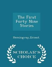 The First Forty Nine Stories - Scholar's Choice Edition - Ernest Hemingway