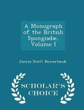 A Monograph of the British Spongiadae, Volume I - Scholar's Choice Edition - James Scott Bowerbank