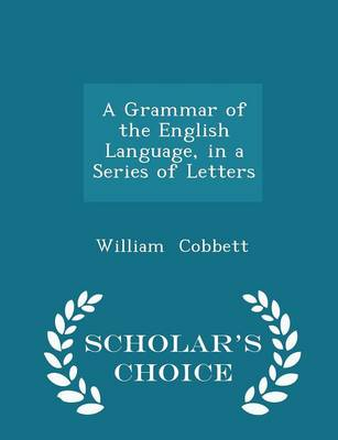 A Grammar of the English Language in a Series of Letters - Scholar's Choice Edition - William Cobbett