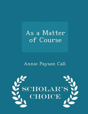 As a Matter of Course - Scholar's Choice Edition - Annie Payson Call