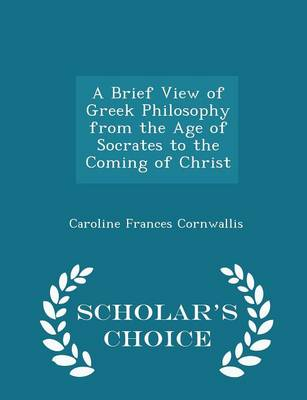 A Brief View of Greek Philosophy from the Age of Socrates to the Coming of Christ - Scholar's Choice Edition - Caroline Frances Cornwallis
