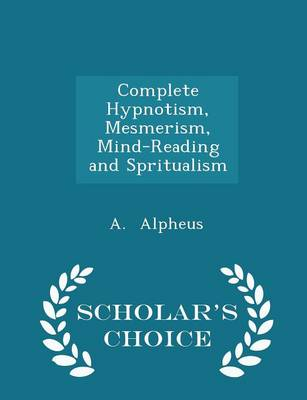 Complete Hypnotism, Mesmerism, Mind-Reading and Spritualism - Scholar's Choice Edition - A Alpheus