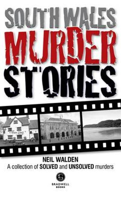 South Wales Murder Stories: Recalling the Events of Some of South Wales - Neil Walden