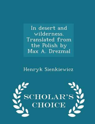 In Desert and Wilderness. Translated from the Polish by Max A. Drezmal - Scholar's Choice Edition - Henryk Sienkiewicz