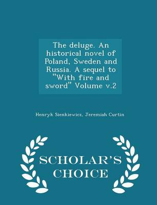 The Deluge. an Historical Novel of Poland, Sweden and Russia. a Sequel to with Fire and Sword Volume V.2 - Scholar's Choice Edition - Henryk Sienkiewicz