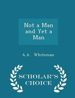 Not a Man and Yet a Man - Scholar's Choice Edition - A a Whiteman