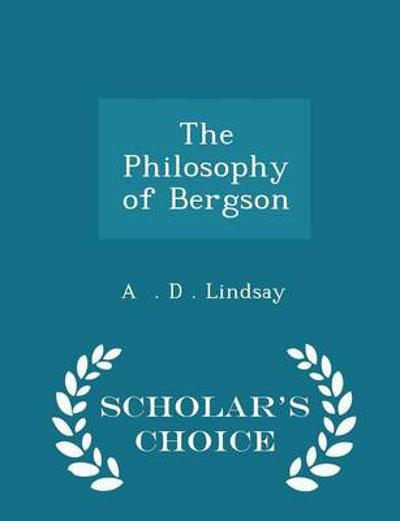 The Philosophy of Bergson - Scholar's Choice Edition - A D Lindsay