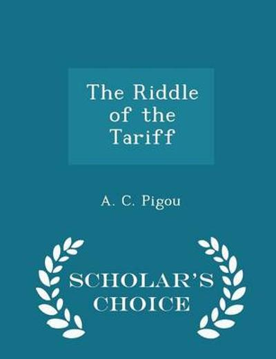 The Riddle of the Tariff - Scholar's Choice Edition - A C Pigou