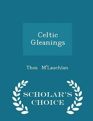 Celtic Gleanings - Scholar's Choice Edition - Thos M'Lauchlan