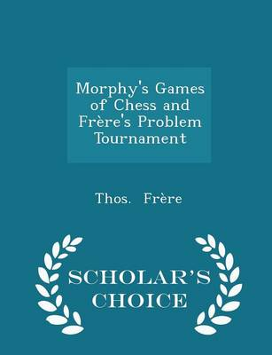 Morphy's Games of Chess and Frere's Problem Tournament - Scholar's Choice Edition - Thos Frere