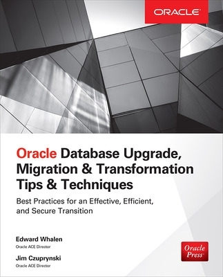 Oracle Database Upgrade, Migration & Transformation Tips & Techniques - Edward Whalen