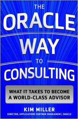 The Oracle Way to Consulting: What it Takes to Become a World-Class Advisor - Kim Miller