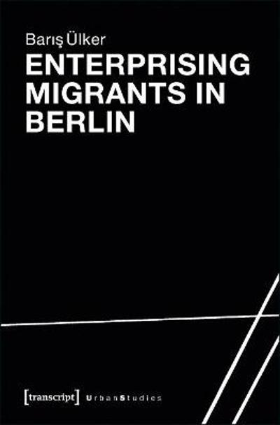 Enterprising Migrants in Berlin - Baris UElker