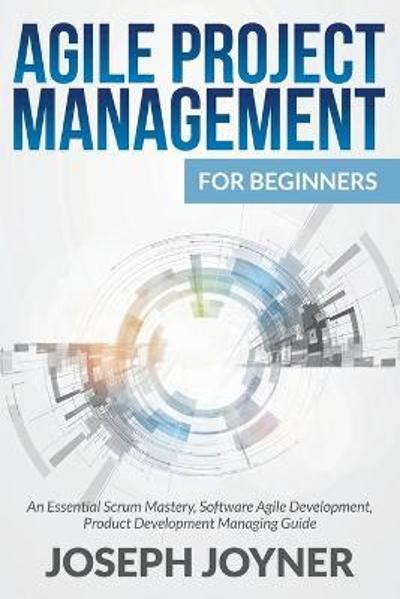 Agile Project Management For Beginners - Joseph Joyner