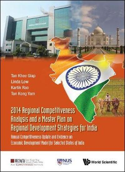 2014 Regional Competitiveness Analysis And A Master Plan On Regional Development Strategies For India: Annual Competitiveness Update And Evidence On Economic Development Model For Selected States Of India - Khee Giap Tan