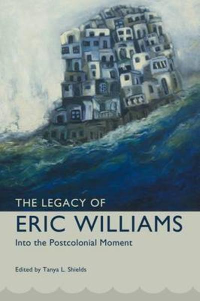The Legacy of Eric Williams - Tanya L. Shields