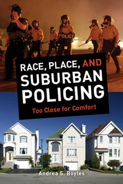 Race, Place, and Suburban Policing - Andrea S. Boyles
