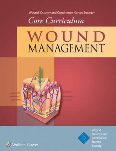 Wound, Ostomy and Continence Nurses Society (R) Core Curriculum: Wound Management - and Continence Nurses Society Wound Ostomy