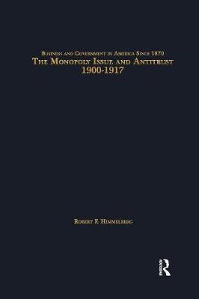 The Monopoly Issue and Antitrust, 1900-1917 - Robert F. Himmelberg