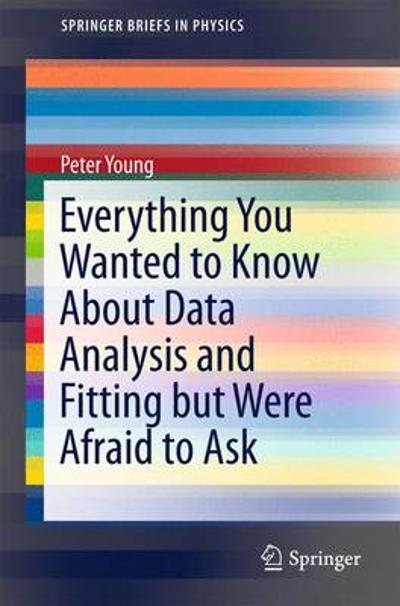 Everything You Wanted to Know About Data Analysis and Fitting but Were Afraid to Ask - Peter Young