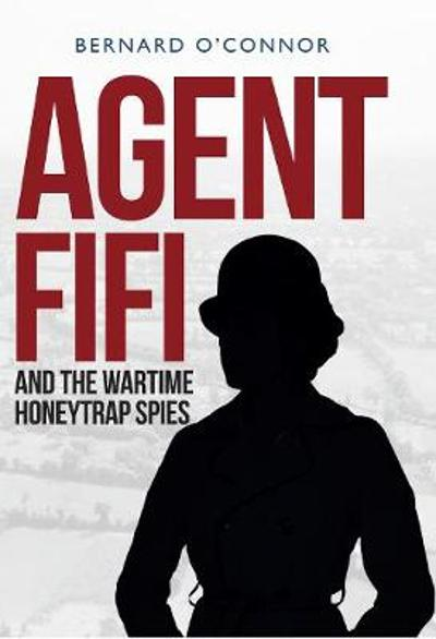 Agent Fifi and the Wartime Honeytrap Spies - Bernard O'Connor