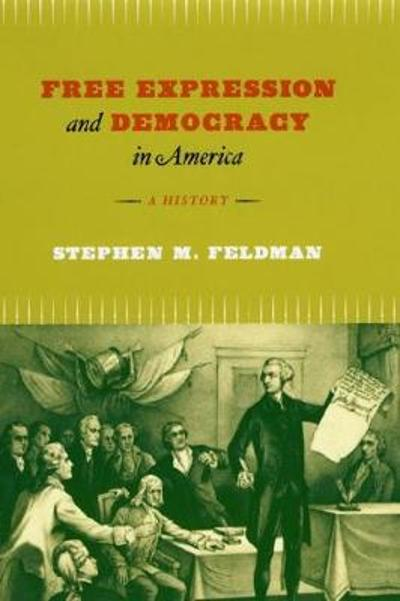 Free Expression and Democracy in America - A History - Stephen M Feldman