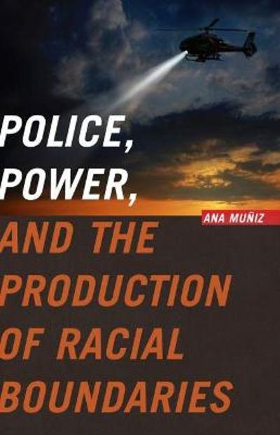 Police, Power, and the Production of Racial Boundaries - Ana Muniz