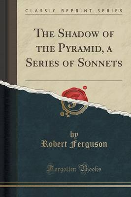The Shadow of the Pyramid, a Series of Sonnets (Classic Reprint) - Robert Ferguson