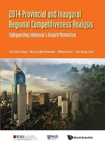 2014 Provincial And Inaugural Regional Competitiveness Analysis: Safeguarding Indonesia's Growth Momentum - Khee Giap Tan