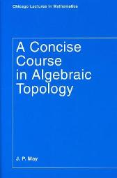 A Concise Course in Algebraic Topology - J. Peter May