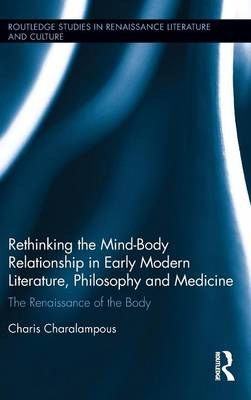 Rethinking the Mind-Body Relationship in Early Modern Literature, Philosophy, and Medicine - Charis Charalampous