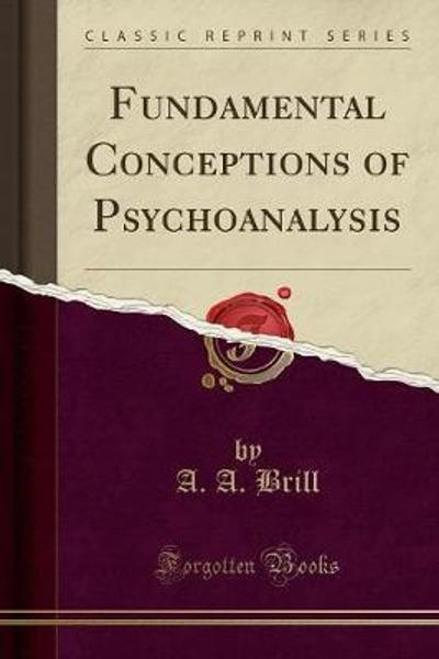Fundamental Conceptions of Psychoanalysis (Classic Reprint) - A A Brill