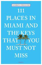 111 Places in Miami and the Keys That You Must Not Miss - Gordon Streisand