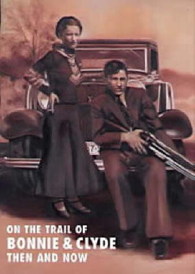 On the Trail of Bonnie and Clyde Then and Now - Winston G. Ramsey