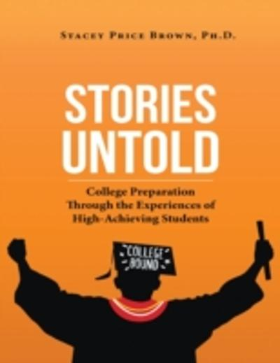 Stories Untold: College Preparation Through the Experiences of High Achieving Students - Ph.D. Stacey Price Brown